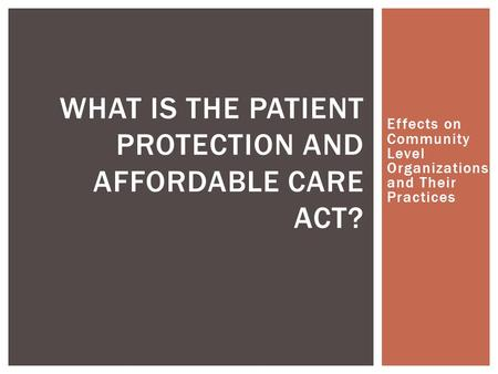 Effects on Community Level Organizations and Their Practices WHAT IS THE PATIENT PROTECTION AND AFFORDABLE CARE ACT?