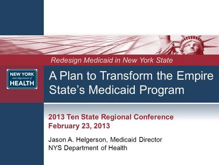 A Plan to Transform the Empire State's Medicaid Program 2013 Ten State Regional Conference February 23, 2013 Jason A. Helgerson, Medicaid Director NYS.