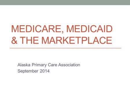 MEDICARE, MEDICAID & THE MARKETPLACE Alaska Primary Care Association September 2014.