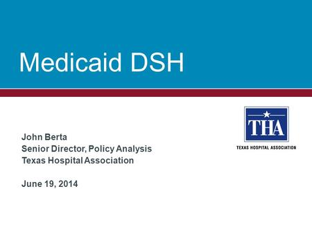 Medicaid DSH John Berta Senior Director, Policy Analysis Texas Hospital Association June 19, 2014.