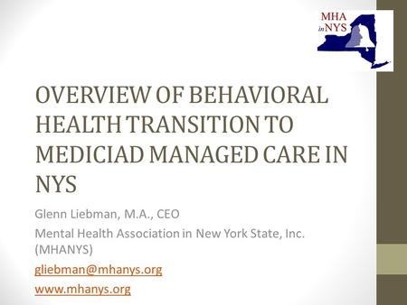 OVERVIEW OF BEHAVIORAL HEALTH TRANSITION TO MEDICIAD MANAGED CARE IN NYS Glenn Liebman, M.A., CEO Mental Health Association in New York State, Inc. (MHANYS)