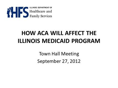 HOW ACA WILL AFFECT THE ILLINOIS MEDICAID PROGRAM Town Hall Meeting September 27, 2012.