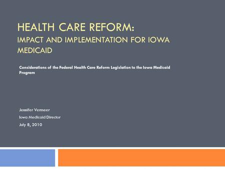 HEALTH CARE REFORM: IMPACT AND IMPLEMENTATION FOR IOWA MEDICAID Considerations of the Federal Health Care Reform Legislation to the Iowa Medicaid Program.