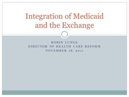 ROBIN LUNGE DIRECTOR OF HEALTH CARE REFORM NOVEMBER 18, 2011 Integration of Medicaid and the Exchange.