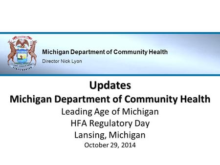 Updates Michigan Department of Community Health Leading Age of Michigan HFA Regulatory Day Lansing, Michigan October 29, 2014.