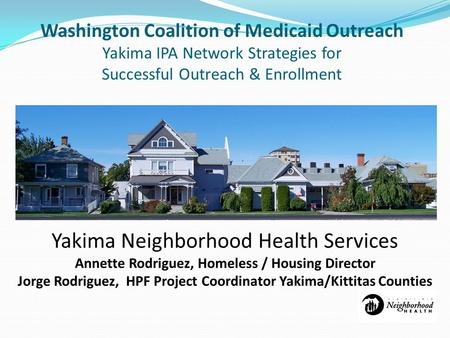 Washington Coalition of Medicaid Outreach Yakima IPA Network Strategies for Successful Outreach & Enrollment Yakima Neighborhood Health Services Annette.