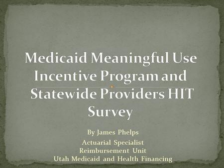 By James Phelps Actuarial Specialist Reimbursement Unit Utah Medicaid and Health Financing.
