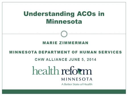 MARIE ZIMMERMAN MINNESOTA DEPARTMENT OF HUMAN SERVICES CHW ALLIANCE JUNE 5, 2014 Understanding ACOs in Minnesota.