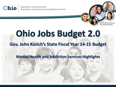 Gov. John Kasich's State Fiscal Year 14-15 Budget Mental Health and Addiction Services Highlights John R. Kasich, Governor Tracy Plouck, Director.