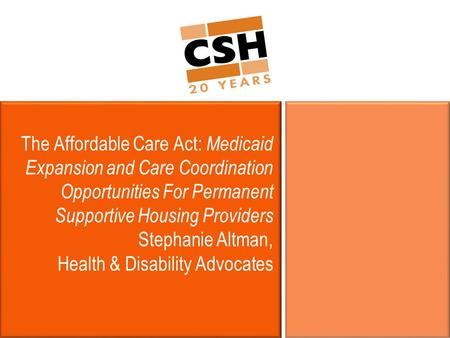 The Affordable Care Act: Medicaid Expansion and Care Coordination Opportunities For Permanent Supportive Housing Providers Stephanie Altman, Health & Disability.