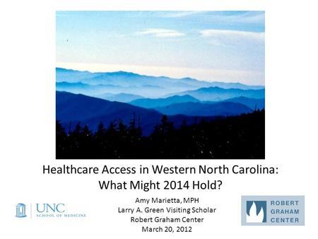 Healthcare Access in Western North Carolina: What Might 2014 Hold? Amy Marietta, MPH Larry A. Green Visiting Scholar Robert Graham Center March 20, 2012.