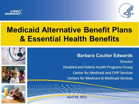 Medicaid Alternative Benefit Plans & Essential Health Benefits Barbara Coulter Edwards Director Disabled and Elderly Health Programs Group Center for Medicaid.
