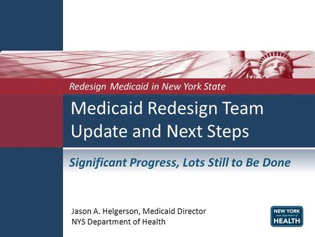 Medicaid Redesign Team Update and Next Steps Jason A. Helgerson, Medicaid Director NYS Department of Health Redesign Medicaid in New York State Significant.