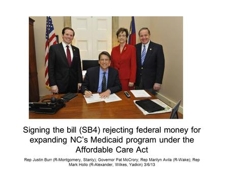 Signing the bill (SB4) rejecting federal money for expanding NC's Medicaid program under the Affordable Care Act Rep Justin Burr (R-Montgomery, Stanly);