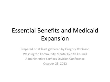 Essential Benefits and Medicaid Expansion Prepared or at least gathered by Gregory Robinson Washington Community Mental Health Council Administrative Services.