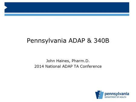 Pennsylvania ADAP & 340B John Haines, Pharm.D. 2014 National ADAP TA Conference.