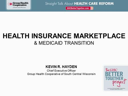 HEALTH INSURANCE MARKETPLACE & MEDICAID TRANSITION KEVIN R. HAYDEN Chief Executive Officer Group Health Cooperative of South Central Wisconsin.