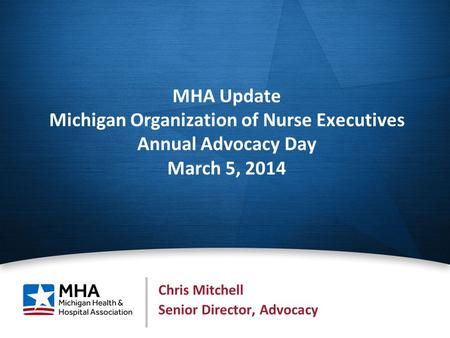 1 MHA Update Michigan Organization of Nurse Executives Annual Advocacy Day March 5, 2014 Chris Mitchell Senior Director, Advocacy.