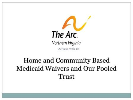 Home and Community Based Medicaid Waivers and Our Pooled Trust Achieve with Us.