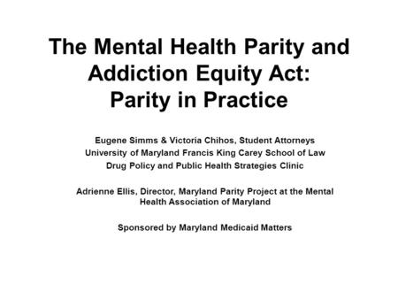 The Mental Health Parity and Addiction Equity Act: Parity in Practice Eugene Simms & Victoria Chihos, Student Attorneys University of Maryland Francis.