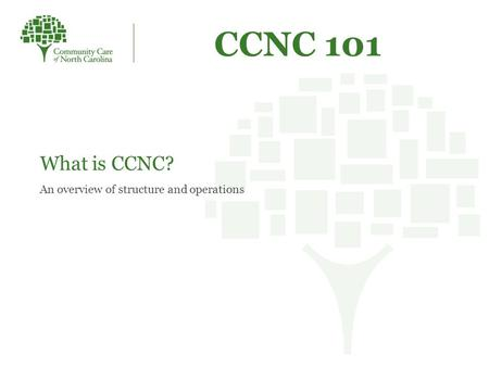 CCNC 101 What is CCNC? An overview of structure and operations.