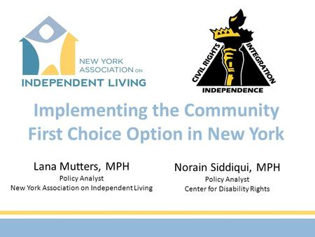 Implementing the Community First Choice Option in New York Lana Mutters, MPH Policy Analyst New York Association on Independent Living Norain Siddiqui,
