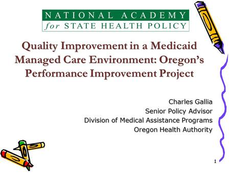 11 Quality Improvement in a Medicaid Managed Care Environment: Oregon's Performance Improvement Project Charles Gallia Senior Policy Advisor Division of.