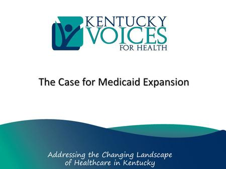 The Case for Medicaid Expansion. Who We Are We're a coalition of concerned Kentuckians, over 250 organizations and individuals, who believe that the best.