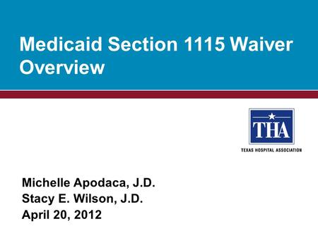 Michelle Apodaca, J.D. Stacy E. Wilson, J.D. April 20, 2012 Medicaid Section 1115 Waiver Overview.