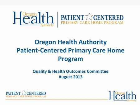 Oregon Health Authority Patient-Centered Primary Care Home Program Quality & Health Outcomes Committee August 2013.