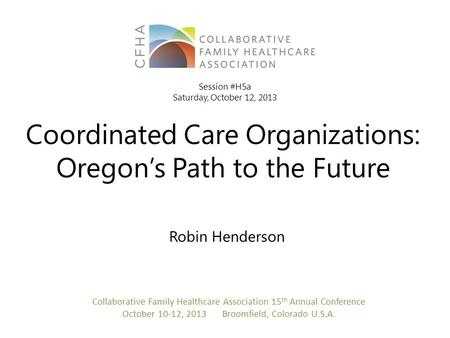 Coordinated Care Organizations: Oregon's Path to the Future Robin Henderson Collaborative Family Healthcare Association 15 th Annual Conference October.