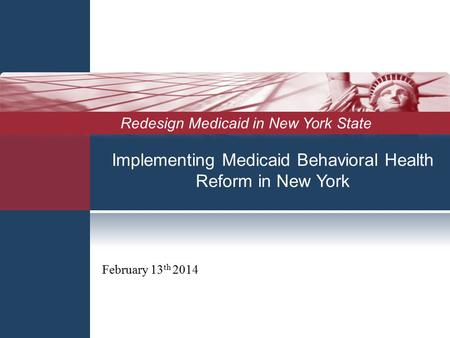 Implementing Medicaid Behavioral Health Reform in New York February 13 th 2014 Redesign Medicaid in New York State.