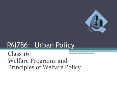 PAI786: Urban Policy Class 16: Welfare Programs and Principles of Welfare Policy.