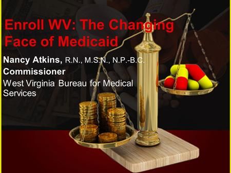 Nancy Atkins, R.N., M.S.N., N.P.-B.C. Commissioner West Virginia Bureau for Medical Services Enroll WV: The Changing Face of Medicaid.