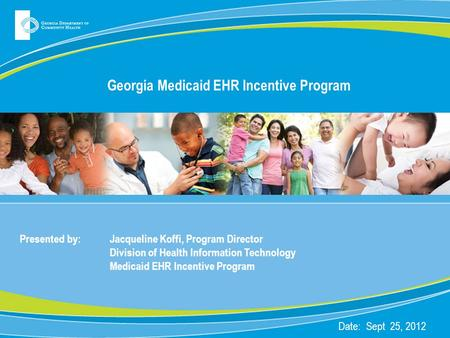 Georgia Medicaid EHR Incentive Program Presented by: Jacqueline Koffi, Program Director Division of Health Information Technology Medicaid EHR Incentive.