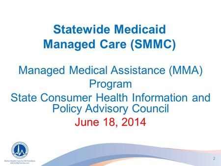 Statewide Medicaid Managed Care (SMMC) Managed Medical Assistance (MMA) Program State Consumer Health Information and Policy Advisory Council June 18,