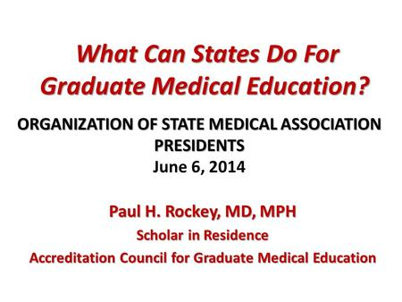 What Can States Do For Graduate Medical Education? What Can States Do For Graduate Medical Education? Paul H. Rockey, MD, MPH Scholar in Residence Accreditation.