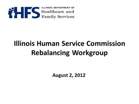 Illinois Human Service Commission Rebalancing Workgroup August 2, 2012.