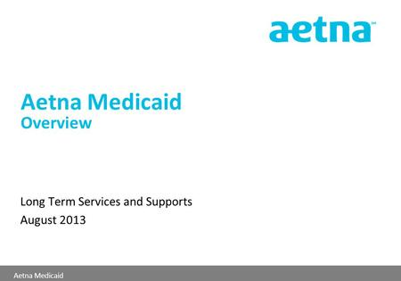 Aetna Medicaid Aetna Medicaid Overview Long Term Services and Supports August 2013.