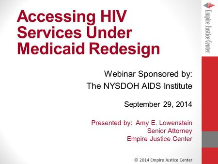 Accessing HIV Services Under Medicaid Redesign September 29, 2014 Presented by: Amy E. Lowenstein Senior Attorney Empire Justice Center © 2014 Empire Justice.