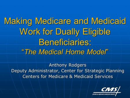 "Making Medicare and Medicaid Work for Dually Eligible Beneficiaries: ""The Medical Home Model"" Anthony Rodgers Deputy Administrator, Center for Strategic."