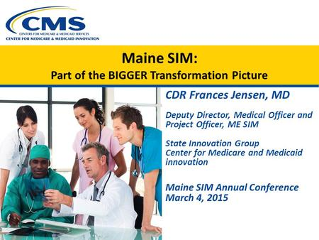 Maine SIM: Part of the BIGGER Transformation Picture CDR Frances Jensen, MD Deputy Director, Medical Officer and Project Officer, ME SIM State Innovation.