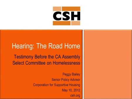 Hearing: The Road Home Testimony Before the CA Assembly Select Committee on Homelessness Peggy Bailey Senior Policy Advisor Corporation for Supportive.