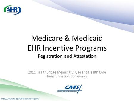 2011 HealthBridge Meaningful Use and Health Care Transformation Conference Medicare & Medicaid EHR Incentive Programs.