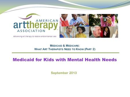 M EDICAID & M EDICARE : W HAT A RT T HERAPISTS N EED TO K NOW (P ART 2) Medicaid for Kids with Mental Health Needs Advancing art therapy to restore and.
