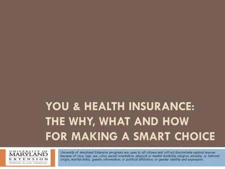 YOU & HEALTH INSURANCE: THE WHY, WHAT AND HOW FOR MAKING A SMART CHOICE University of Maryland Extension programs are open to all citizens and will not.