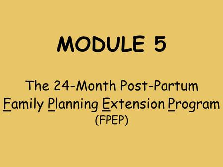 MODULE 5 The 24-Month Post-Partum Family Planning Extension Program (FPEP)