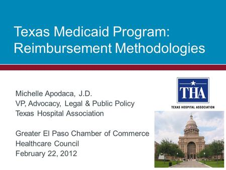 Texas Medicaid Program: Reimbursement Methodologies Michelle Apodaca, J.D. VP, Advocacy, Legal & Public Policy Texas Hospital Association Greater El Paso.