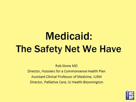Medicaid: The Safety Net We Have Rob Stone MD Director, Hoosiers for a Commonsense Health Plan Assistant Clinical Professor of Medicine, IUSM Director,