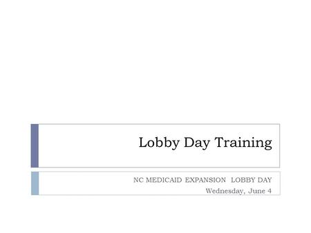 Lobby Day Training NC MEDICAID EXPANSION LOBBY DAY Wednesday, June 4.